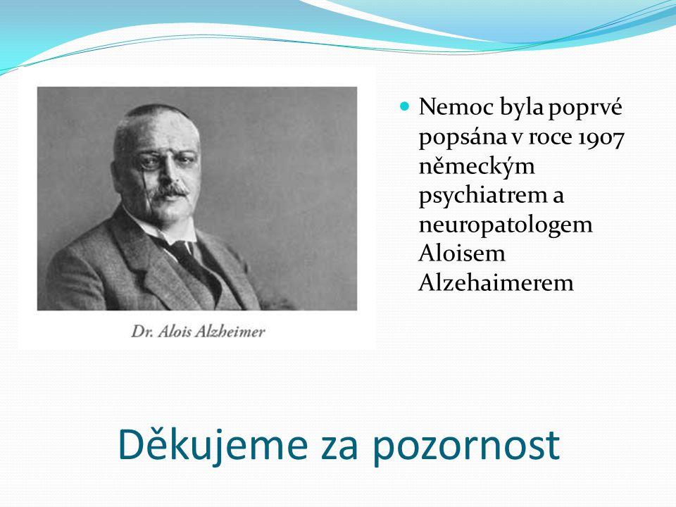 Děkujeme za pozornost Nemoc byla poprvé popsána v roce 1907 německým psychiatrem a neuropatologem Aloisem Alzehaimerem