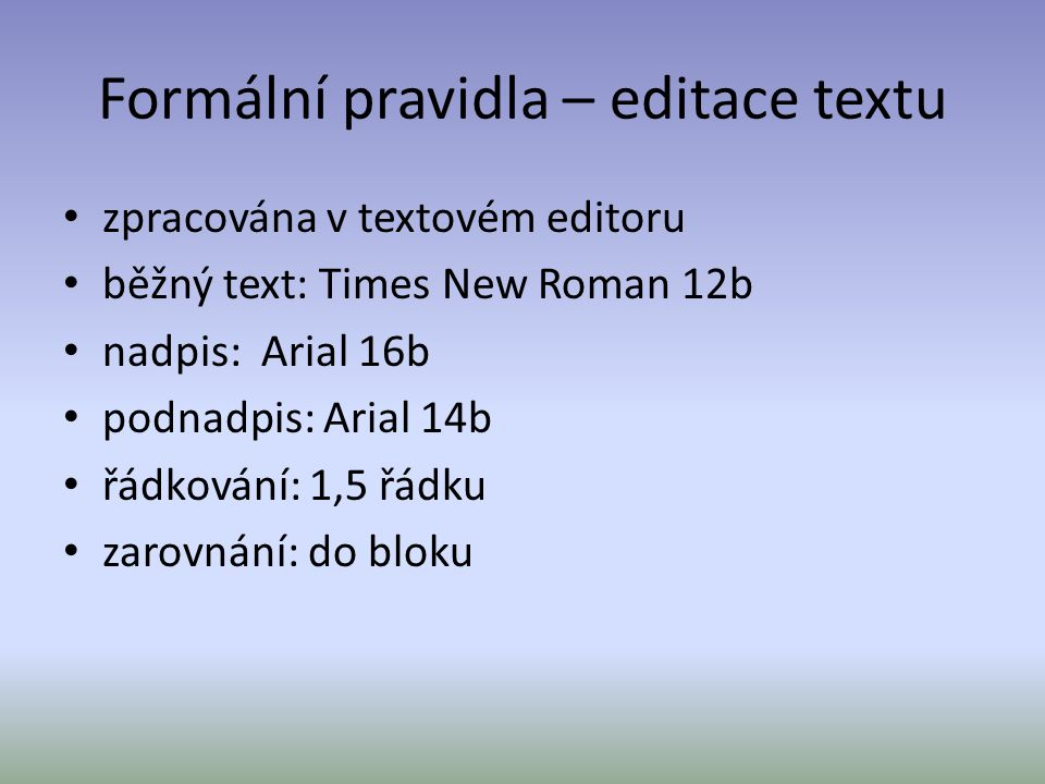 Formální pravidla – editace textu zpracována v textovém editoru běžný text: Times New Roman 12b nadpis: Arial 16b podnadpis: Arial 14b řádkování: 1,5 řádku zarovnání: do bloku