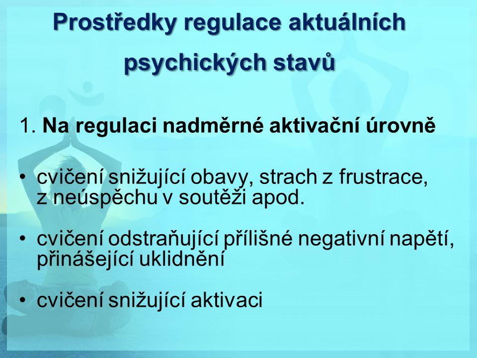 Prostředky regulace aktuálních psychických stavů 1. Na regulaci nadměrné aktivační úrovně cvičení snižující obavy, strach z frustrace, z neúspěchu v s