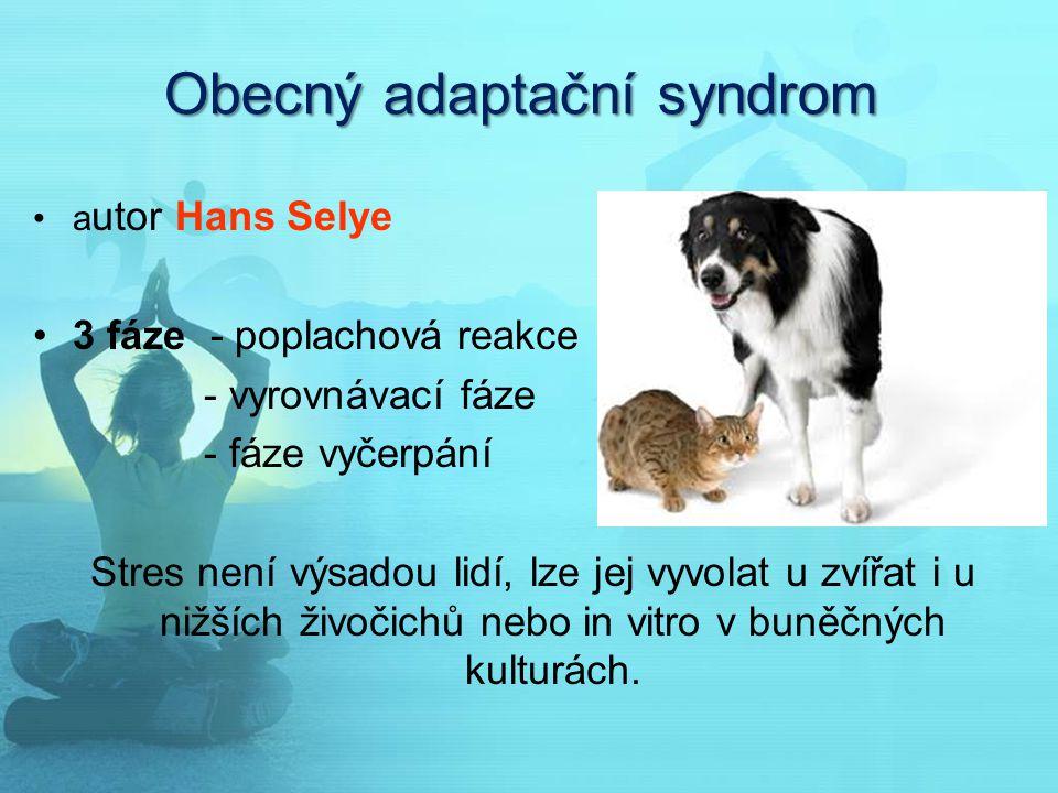 Obecný adaptační syndrom a utor Hans Selye 3 fáze - poplachová reakce - vyrovnávací fáze - fáze vyčerpání Stres není výsadou lidí, lze jej vyvolat u z