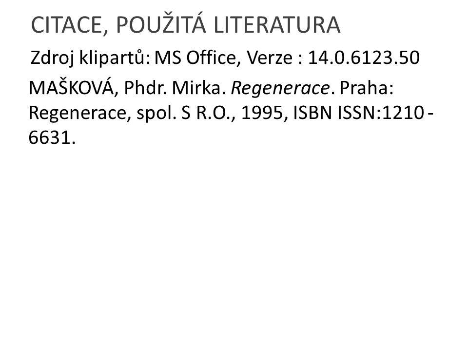 CITACE, POUŽITÁ LITERATURA Zdroj klipartů: MS Office, Verze : 14.0.6123.50 MAŠKOVÁ, Phdr. Mirka. Regenerace. Praha: Regenerace, spol. S R.O., 1995, IS
