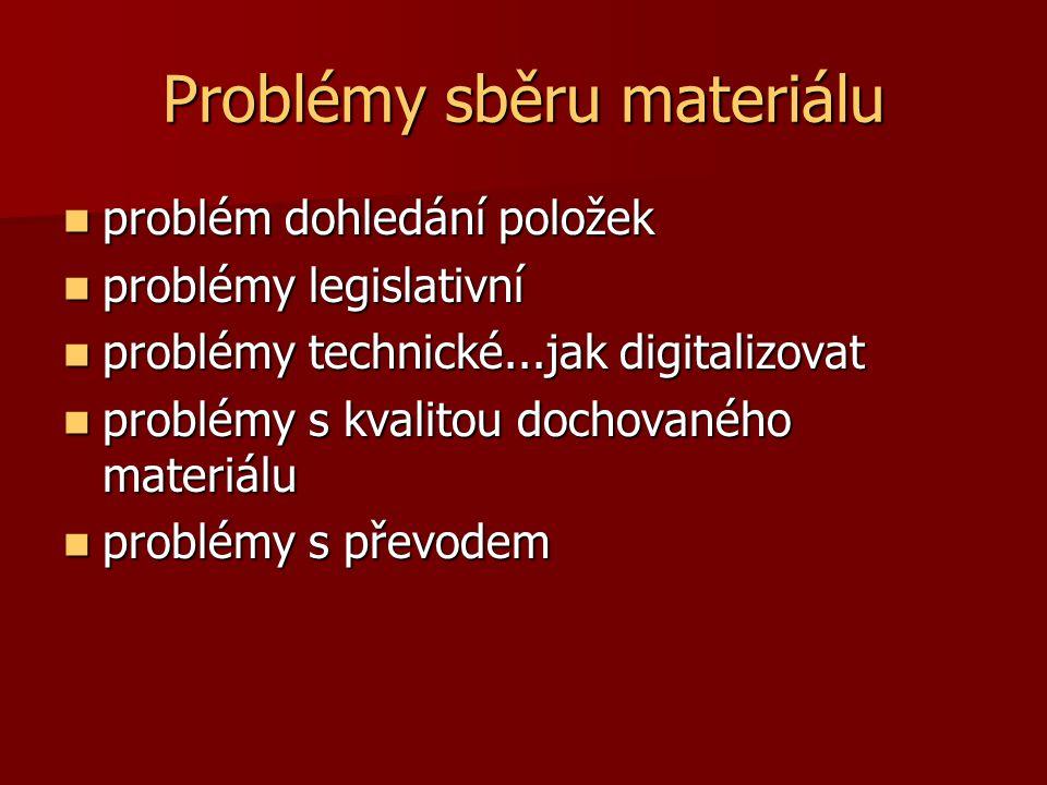 Problémy sběru materiálu problém dohledání položek problém dohledání položek problémy legislativní problémy legislativní problémy technické...jak digitalizovat problémy technické...jak digitalizovat problémy s kvalitou dochovaného materiálu problémy s kvalitou dochovaného materiálu problémy s převodem problémy s převodem