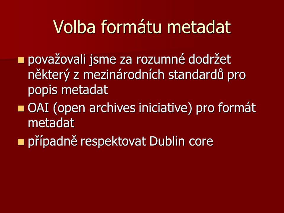 Volba formátu metadat považovali jsme za rozumné dodržet některý z mezinárodních standardů pro popis metadat považovali jsme za rozumné dodržet některý z mezinárodních standardů pro popis metadat OAI (open archives iniciative) pro formát metadat OAI (open archives iniciative) pro formát metadat případně respektovat Dublin core případně respektovat Dublin core