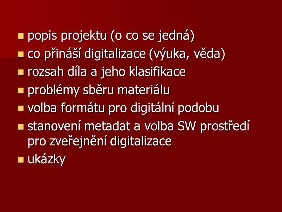popis projektu (o co se jedná) popis projektu (o co se jedná) co přináší digitalizace (výuka, věda) co přináší digitalizace (výuka, věda) rozsah díla a jeho klasifikace rozsah díla a jeho klasifikace problémy sběru materiálu problémy sběru materiálu volba formátu pro digitální podobu volba formátu pro digitální podobu stanovení metadat a volba SW prostředí pro zveřejnění digitalizace stanovení metadat a volba SW prostředí pro zveřejnění digitalizace ukázky ukázky