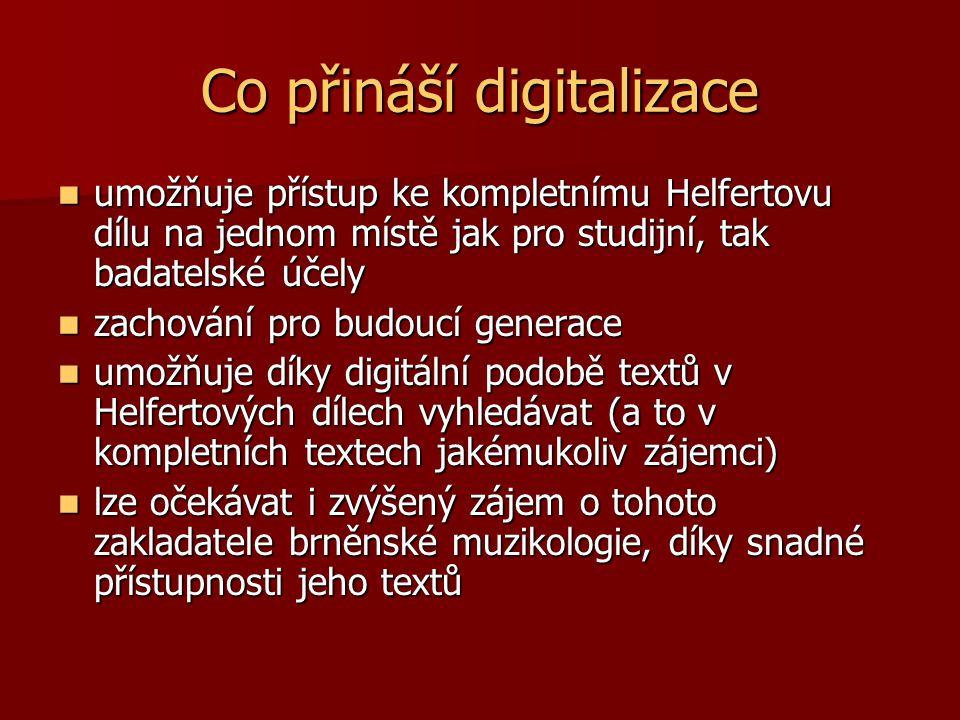 Co přináší digitalizace umožňuje přístup ke kompletnímu Helfertovu dílu na jednom místě jak pro studijní, tak badatelské účely umožňuje přístup ke kompletnímu Helfertovu dílu na jednom místě jak pro studijní, tak badatelské účely zachování pro budoucí generace zachování pro budoucí generace umožňuje díky digitální podobě textů v Helfertových dílech vyhledávat (a to v kompletních textech jakémukoliv zájemci) umožňuje díky digitální podobě textů v Helfertových dílech vyhledávat (a to v kompletních textech jakémukoliv zájemci) lze očekávat i zvýšený zájem o tohoto zakladatele brněnské muzikologie, díky snadné přístupnosti jeho textů lze očekávat i zvýšený zájem o tohoto zakladatele brněnské muzikologie, díky snadné přístupnosti jeho textů