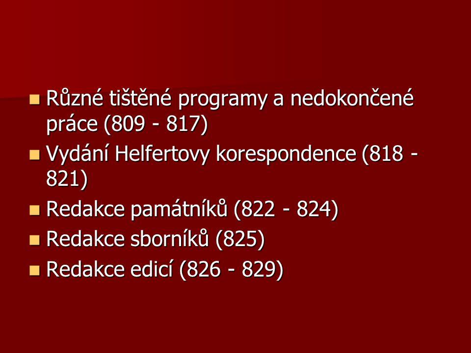 Různé tištěné programy a nedokončené práce (809 - 817) Různé tištěné programy a nedokončené práce (809 - 817) Vydání Helfertovy korespondence (818 - 821) Vydání Helfertovy korespondence (818 - 821) Redakce památníků (822 - 824) Redakce památníků (822 - 824) Redakce sborníků (825) Redakce sborníků (825) Redakce edicí (826 - 829) Redakce edicí (826 - 829)