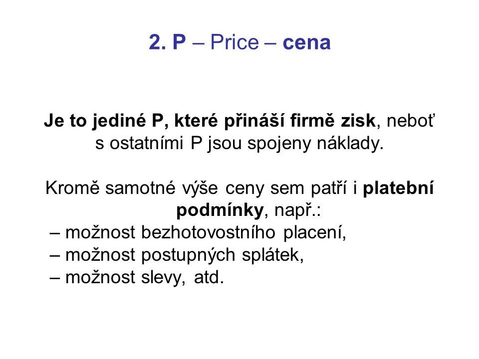 2. P – Price – cena Je to jediné P, které přináší firmě zisk, neboť s ostatními P jsou spojeny náklady. Kromě samotné výše ceny sem patří i platební p