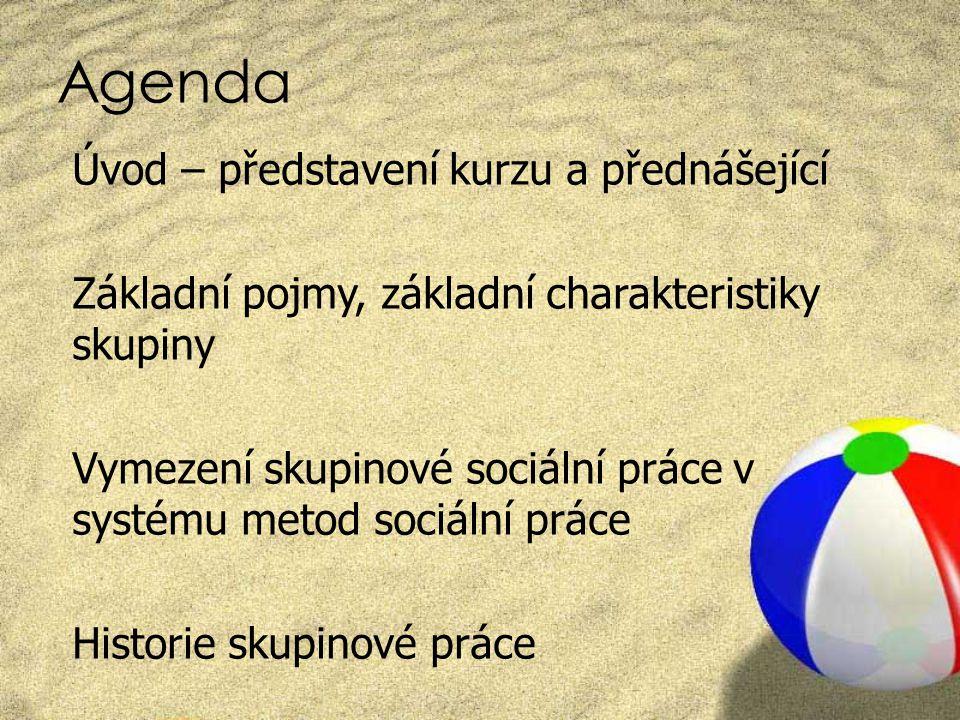 Agenda Úvod – představení kurzu a přednášející Základní pojmy, základní charakteristiky skupiny Vymezení skupinové sociální práce v systému metod soci