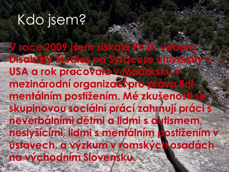 Kdo jsem? V roce 2009 jsem získala Ph.D. voboru Disability Studies na Syracuse university v USA a rok pracovala v Maďarsku v mezinárodní organizaci pr