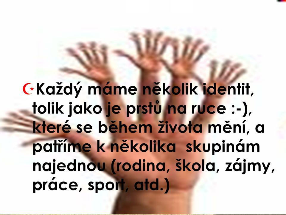  Každý máme několik identit, tolik jako je prstů na ruce :-), které se během života mění, a patříme k několika skupinám najednou (rodina, škola, zájm