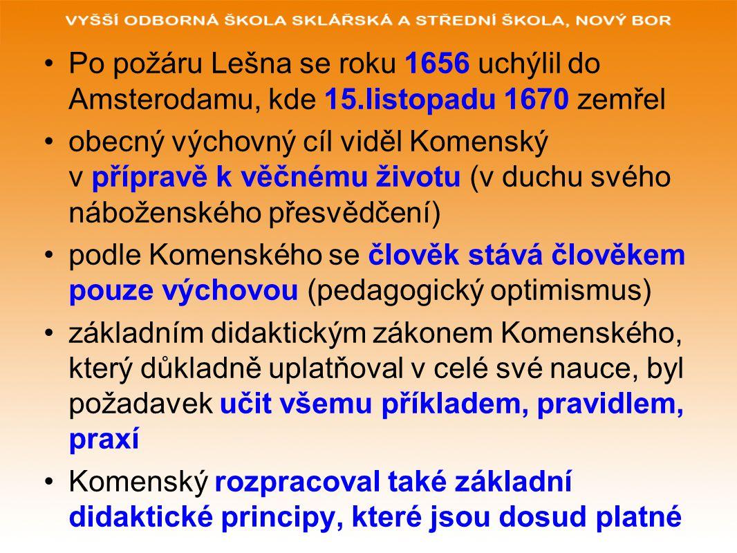 Po požáru Lešna se roku 1656 uchýlil do Amsterodamu, kde 15.listopadu 1670 zemřel obecný výchovný cíl viděl Komenský v přípravě k věčnému životu (v duchu svého náboženského přesvědčení) podle Komenského se člověk stává člověkem pouze výchovou (pedagogický optimismus) základním didaktickým zákonem Komenského, který důkladně uplatňoval v celé své nauce, byl požadavek učit všemu příkladem, pravidlem, praxí Komenský rozpracoval také základní didaktické principy, které jsou dosud platné
