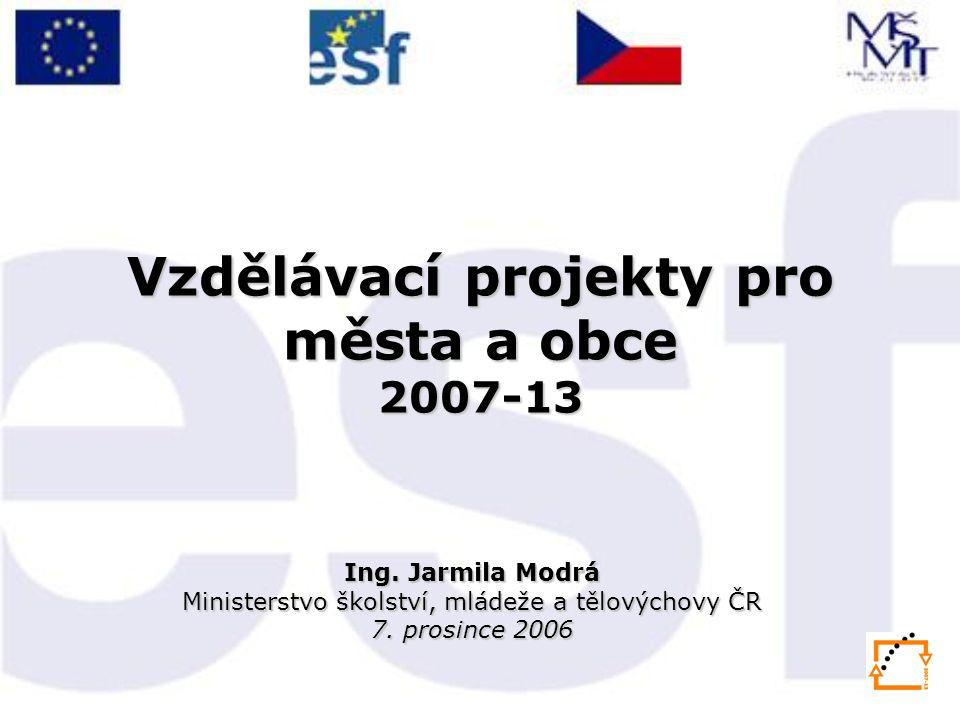 Vzdělávací projekty pro města a obce 2007-13 Ing. Jarmila Modrá Ministerstvo školství, mládeže a tělovýchovy ČR 7. prosince 2006