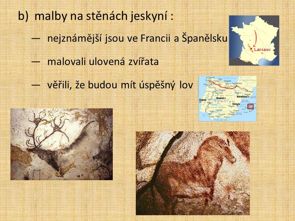 b)malby na stěnách jeskyní : —nejznámější jsou ve Francii a Španělsku —malovali ulovená zvířata —věřili, že budou mít úspěšný lov