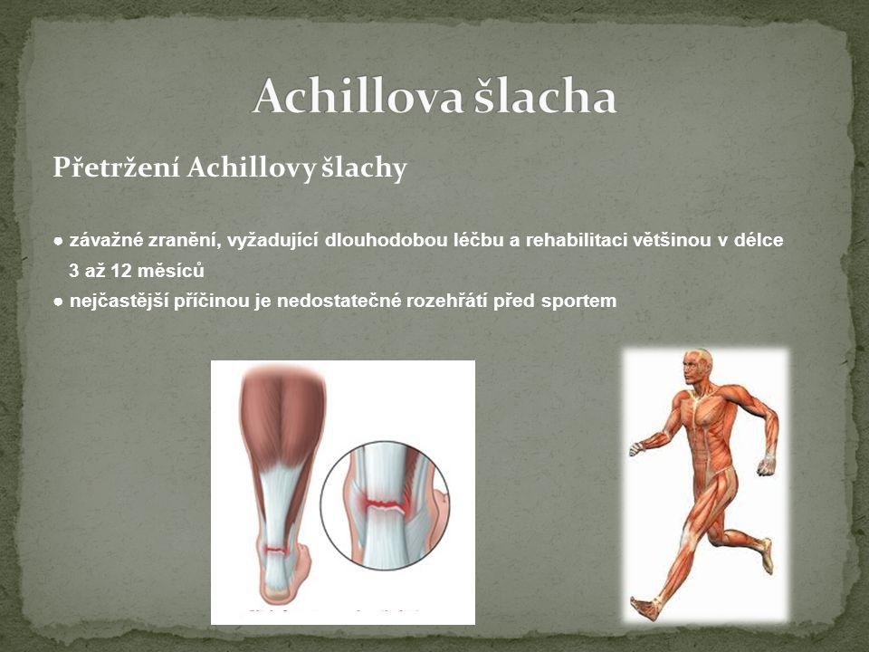 Přetržení Achillovy šlachy ● závažné zranění, vyžadující dlouhodobou léčbu a rehabilitaci většinou v délce 3 až 12 měsíců ● nejčastější příčinou je nedostatečné rozehřátí před sportem