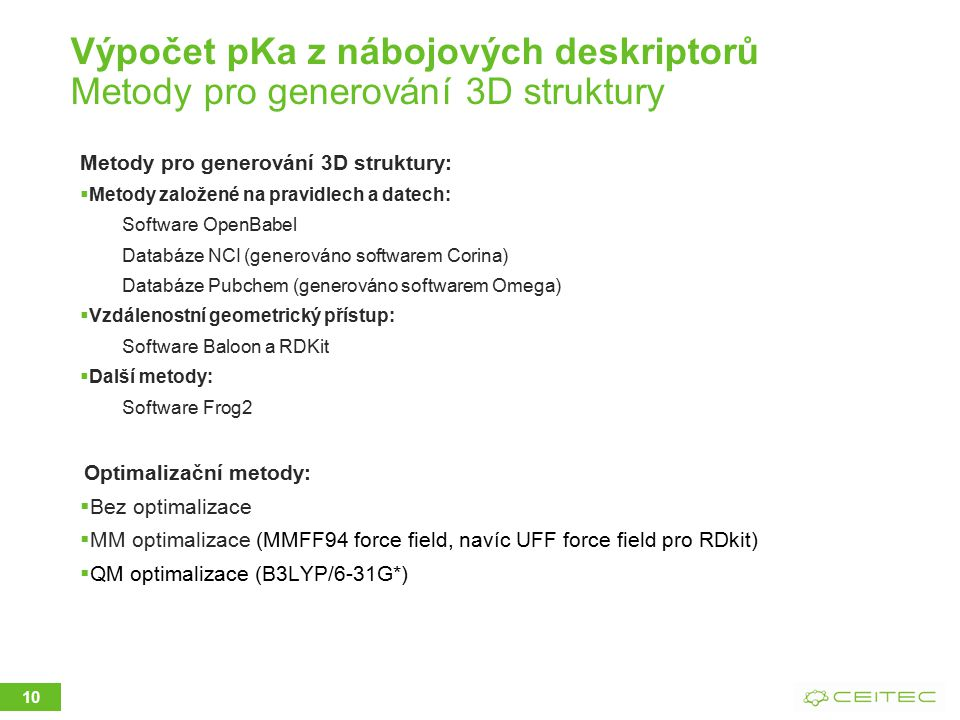 Výpočet pKa z nábojových deskriptorů Metody pro generování 3D struktury Metody pro generování 3D struktury:  Metody založené na pravidlech a datech: Software OpenBabel Databáze NCI (generováno softwarem Corina) Databáze Pubchem (generováno softwarem Omega)  Vzdálenostní geometrický přístup: Software Baloon a RDKit  Další metody: Software Frog2 Optimalizační metody:  Bez optimalizace  MM optimalizace (MMFF94 force field, navíc UFF force field pro RDkit)  QM optimalizace (B3LYP/6-31G*) 10
