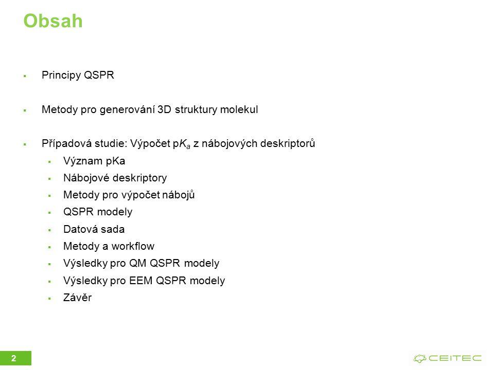 Obsah  Principy QSPR  Metody pro generování 3D struktury molekul  Případová studie: Výpočet pK a z nábojových deskriptorů  Význam pKa  Nábojové deskriptory  Metody pro výpočet nábojů  QSPR modely  Datová sada  Metody a workflow  Výsledky pro QM QSPR modely  Výsledky pro EEM QSPR modely  Závěr 2