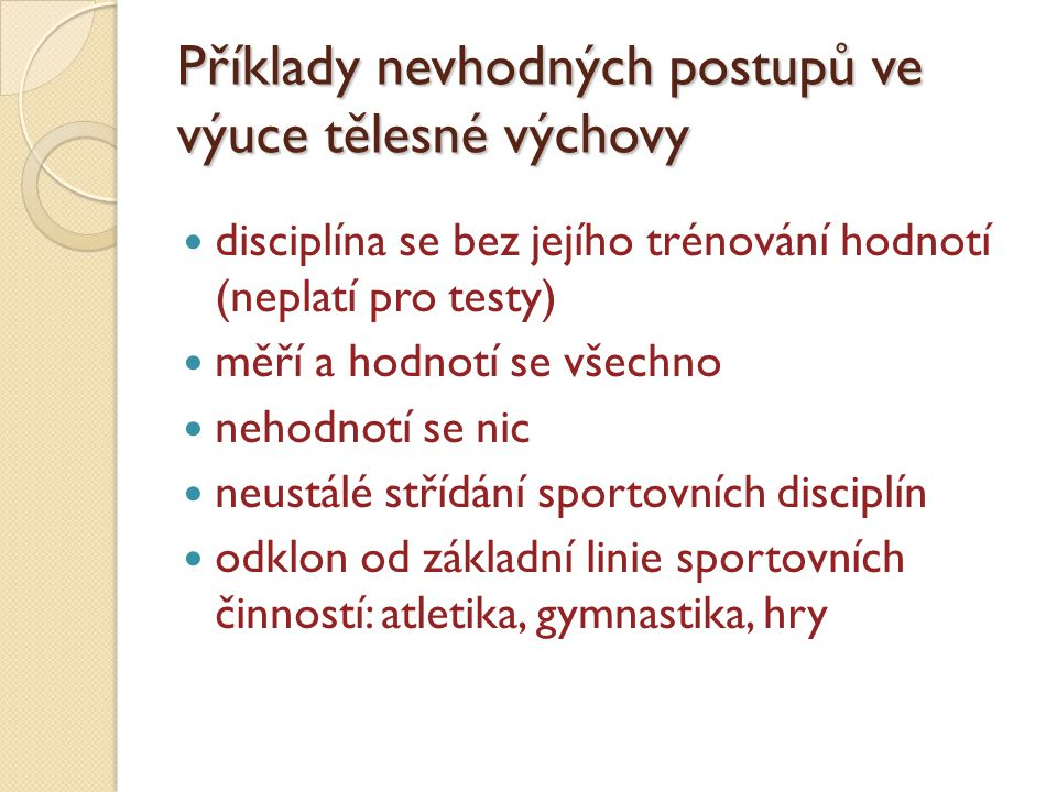 Příklady nevhodných postupů ve výuce tělesné výchovy disciplína se bez jejího trénování hodnotí (neplatí pro testy) měří a hodnotí se všechno nehodnotí se nic neustálé střídání sportovních disciplín odklon od základní linie sportovních činností: atletika, gymnastika, hry