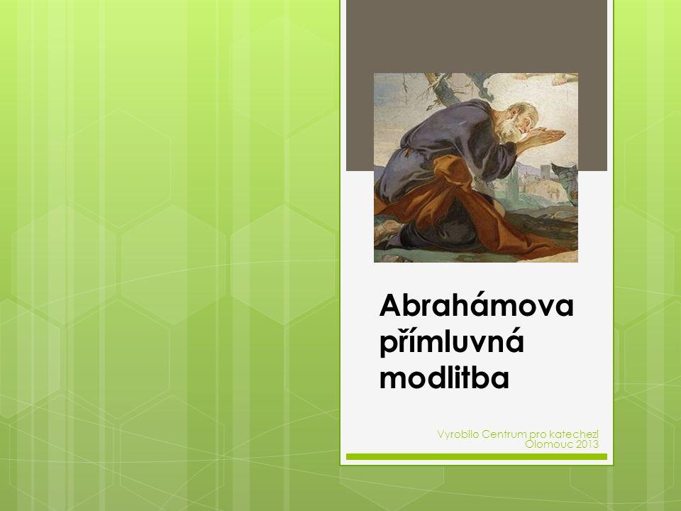 Abrahámova přímluvná modlitba Vyrobilo Centrum pro katechezi Olomouc 2013