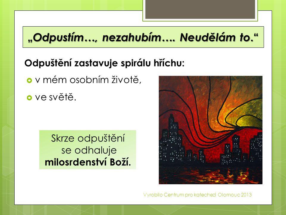 """"""" Odpustím…, nezahubím…. Neudělám to."""" Odpuštění zastavuje spirálu hříchu:  v mém osobním životě,  ve světě. Vyrobilo Centrum pro katechezi Olomouc"""