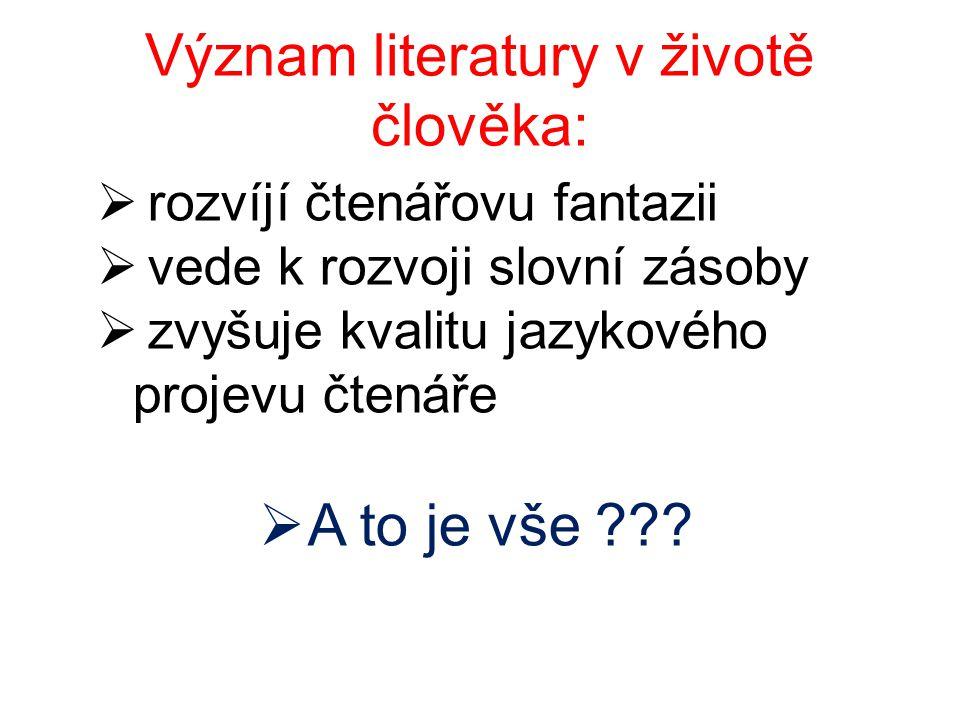 Význam literatury v životě člověka:  rozvíjí čtenářovu fantazii  vede k rozvoji slovní zásoby  zvyšuje kvalitu jazykového projevu čtenáře  A to je vše