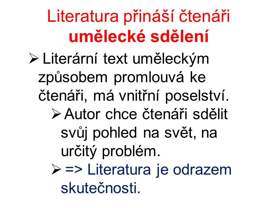 Literatura přináší čtenáři umělecké sdělení  Literární text uměleckým způsobem promlouvá ke čtenáři, má vnitřní poselství.