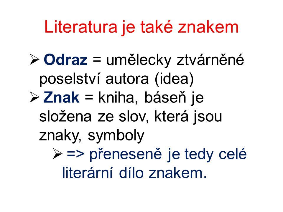 Literatura je také znakem  Odraz = umělecky ztvárněné poselství autora (idea)  Znak = kniha, báseň je složena ze slov, která jsou znaky, symboly  => přeneseně je tedy celé literární dílo znakem.