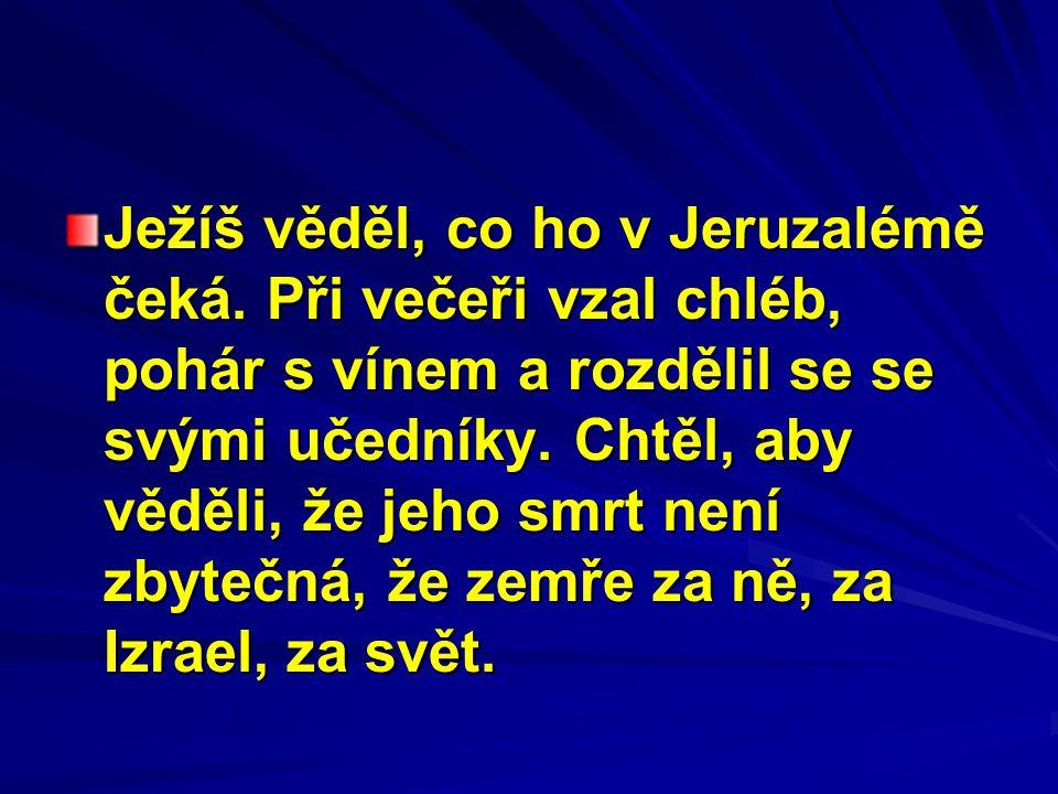 Ježíš věděl, co ho v Jeruzalémě čeká. Při večeři vzal chléb, pohár s vínem a rozdělil se se svými učedníky. Chtěl, aby věděli, že jeho smrt není zbyte