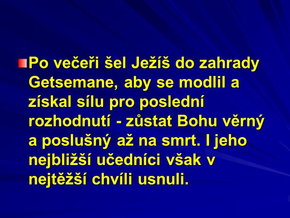 Po večeři šel Ježíš do zahrady Getsemane, aby se modlil a získal sílu pro poslední rozhodnutí - zůstat Bohu věrný a poslušný až na smrt. I jeho nejbli