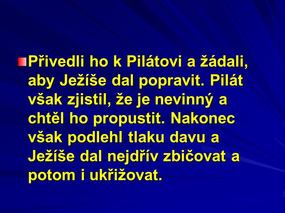 Přivedli ho k Pilátovi a žádali, aby Ježíše dal popravit. Pilát však zjistil, že je nevinný a chtěl ho propustit. Nakonec však podlehl tlaku davu a Je
