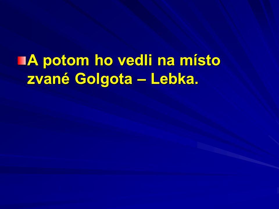 A potom ho vedli na místo zvané Golgota – Lebka.