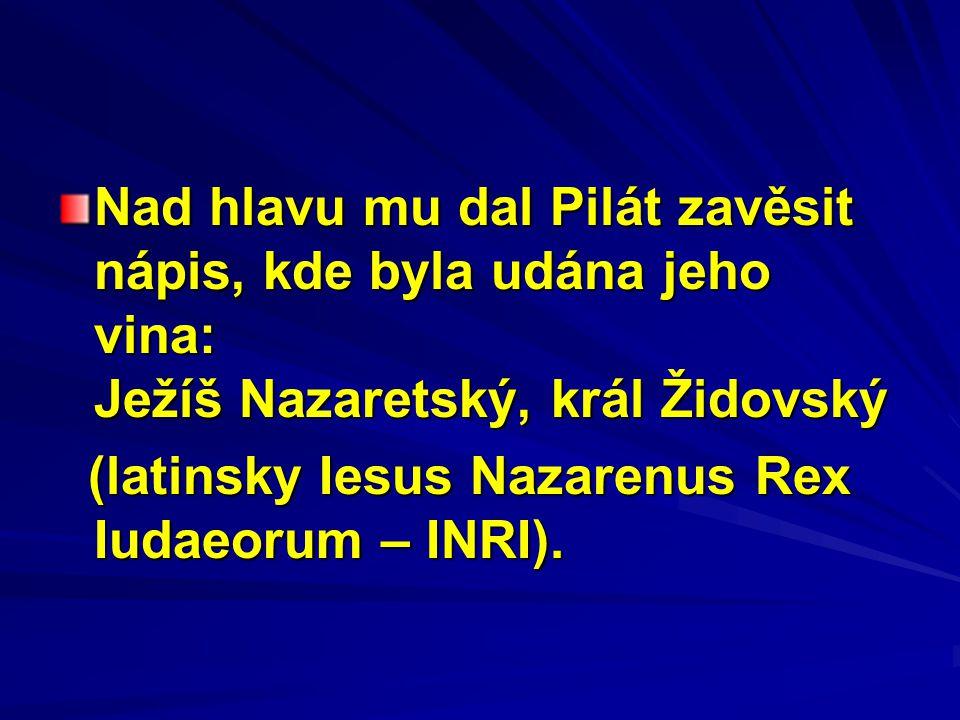 Nad hlavu mu dal Pilát zavěsit nápis, kde byla udána jeho vina: Ježíš Nazaretský, král Židovský (latinsky Iesus Nazarenus Rex Iudaeorum – INRI).