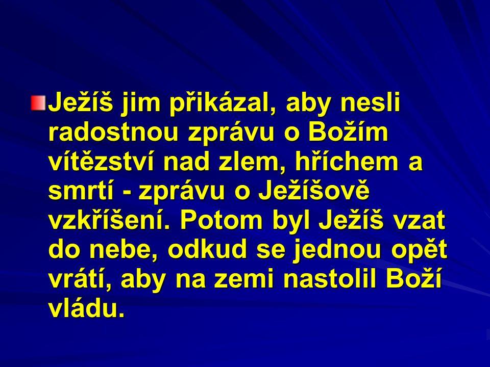 Ježíš jim přikázal, aby nesli radostnou zprávu o Božím vítězství nad zlem, hříchem a smrtí - zprávu o Ježíšově vzkříšení. Potom byl Ježíš vzat do nebe