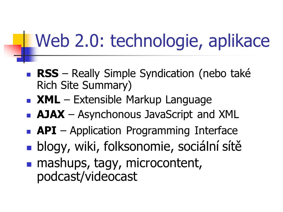 Web 2.0: technologie, aplikace RSS – Really Simple Syndication (nebo také Rich Site Summary) XML – Extensible Markup Language AJAX – Asynchonous JavaScript and XML API – Application Programming Interface blogy, wiki, folksonomie, sociální sítě mashups, tagy, microcontent, podcast/videocast