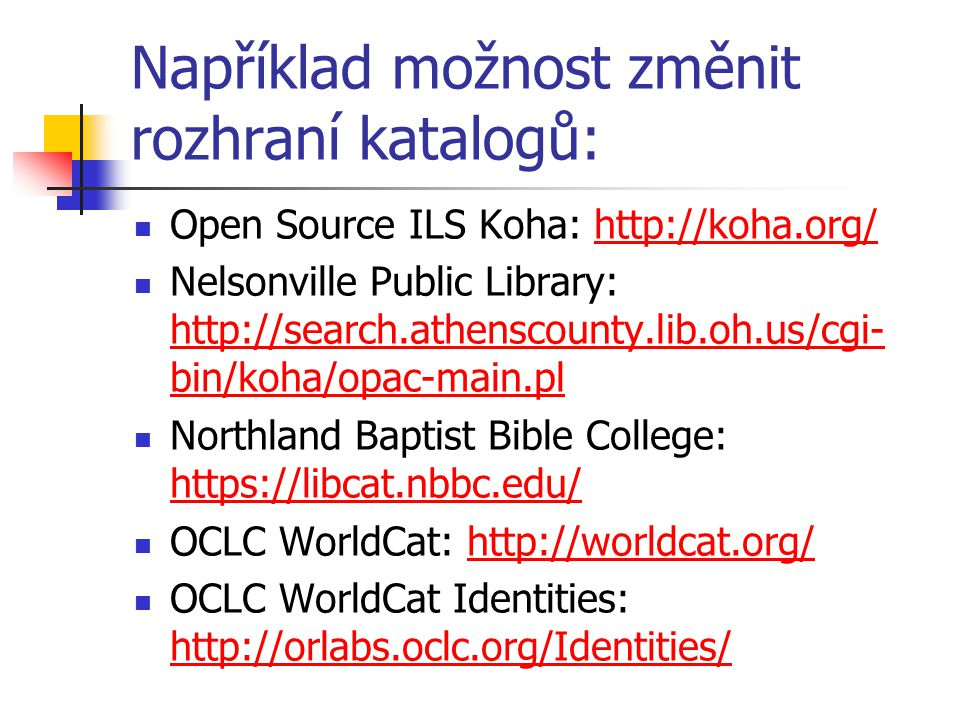Například možnost změnit rozhraní katalogů: Open Source ILS Koha: http://koha.org/http://koha.org/ Nelsonville Public Library: http://search.athenscounty.lib.oh.us/cgi- bin/koha/opac-main.pl http://search.athenscounty.lib.oh.us/cgi- bin/koha/opac-main.pl Northland Baptist Bible College: https://libcat.nbbc.edu/ https://libcat.nbbc.edu/ OCLC WorldCat: http://worldcat.org/http://worldcat.org/ OCLC WorldCat Identities: http://orlabs.oclc.org/Identities/ http://orlabs.oclc.org/Identities/
