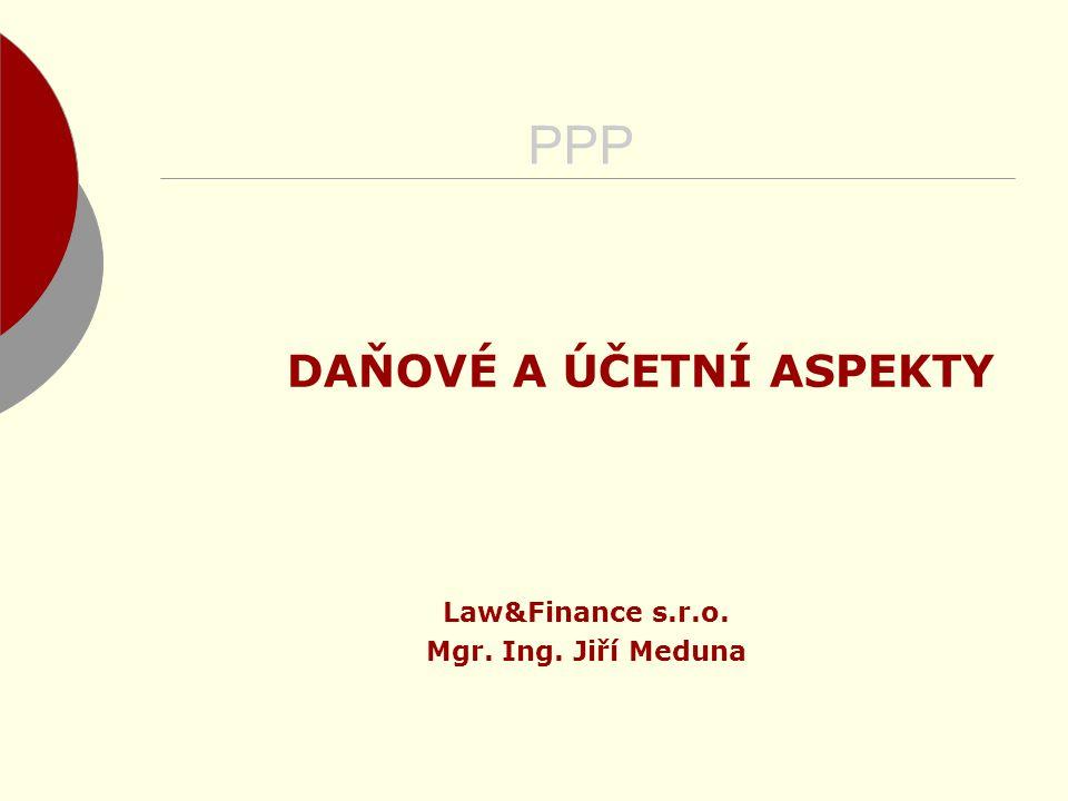 PPP DAŇOVÉ A ÚČETNÍ ASPEKTY Law&Finance s.r.o. Mgr. Ing. Jiří Meduna
