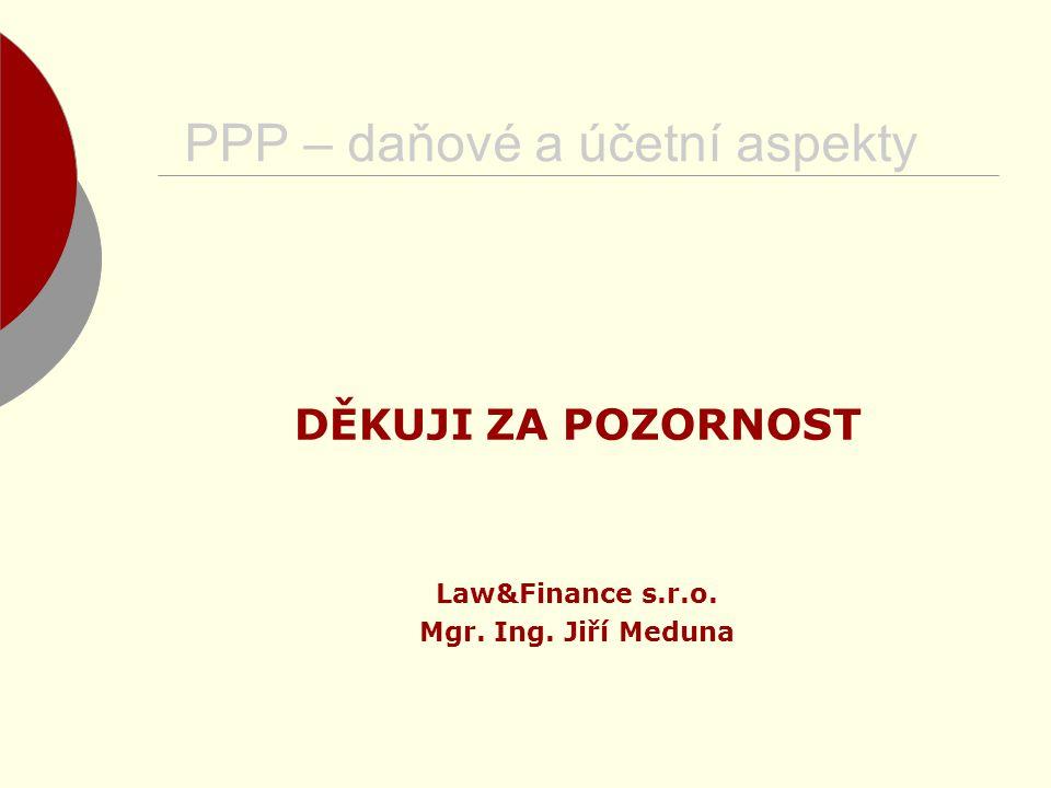 PPP – daňové a účetní aspekty DĚKUJI ZA POZORNOST Law&Finance s.r.o. Mgr. Ing. Jiří Meduna