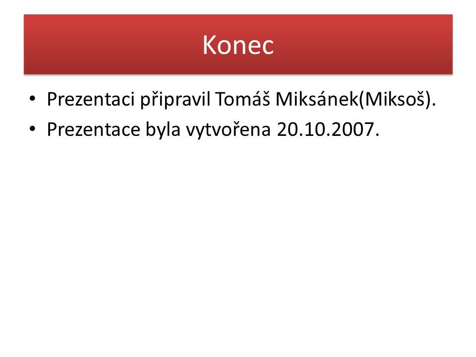 Konec Prezentaci připravil Tomáš Miksánek(Miksoš). Prezentace byla vytvořena 20.10.2007.