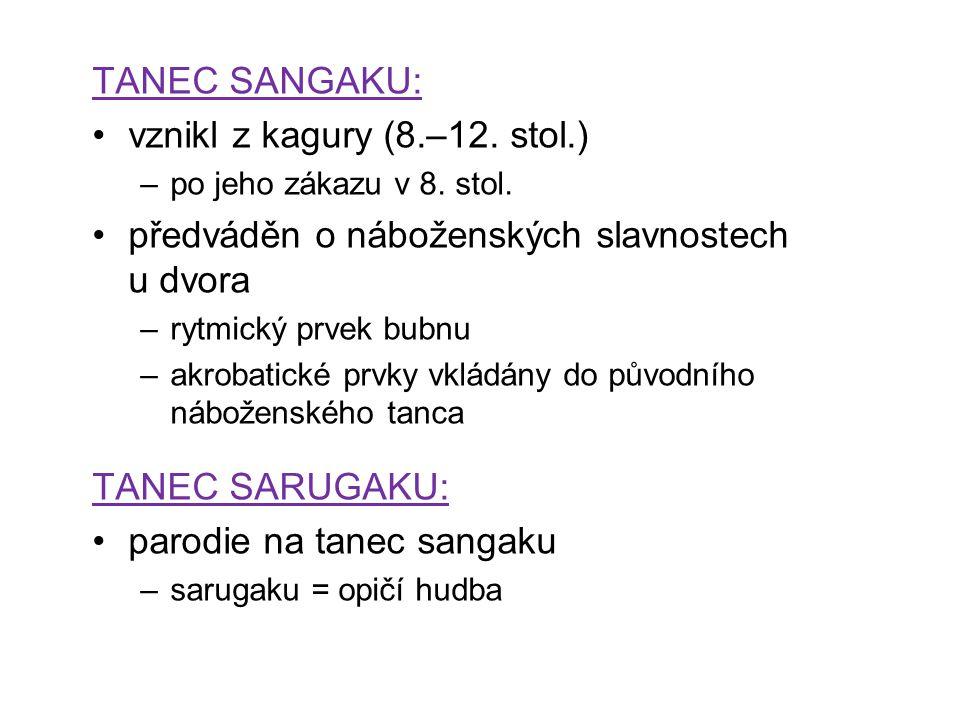 TANEC SANGAKU: vznikl z kagury (8.–12. stol.) –po jeho zákazu v 8. stol. předváděn o náboženských slavnostech u dvora –rytmický prvek bubnu –akrobatic