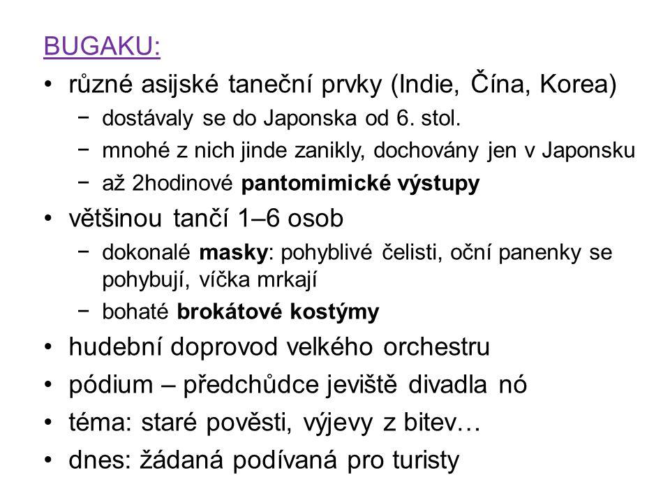 BUGAKU: různé asijské taneční prvky (Indie, Čína, Korea) −dostávaly se do Japonska od 6. stol. −mnohé z nich jinde zanikly, dochovány jen v Japonsku −