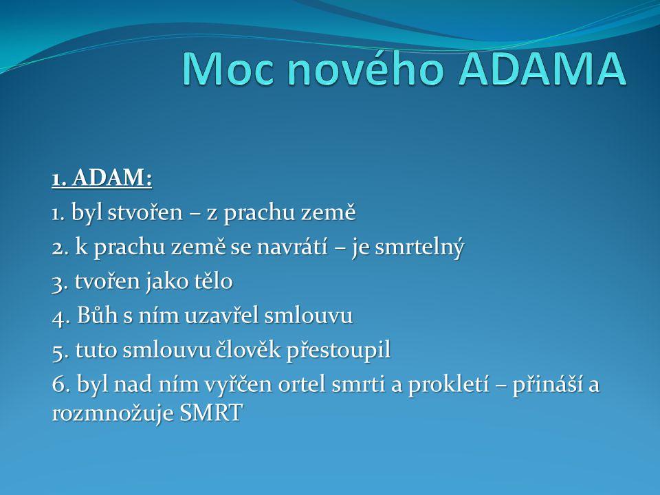 1. ADAM: 1. byl stvořen – z prachu země 2. k prachu země se navrátí – je smrtelný 3.