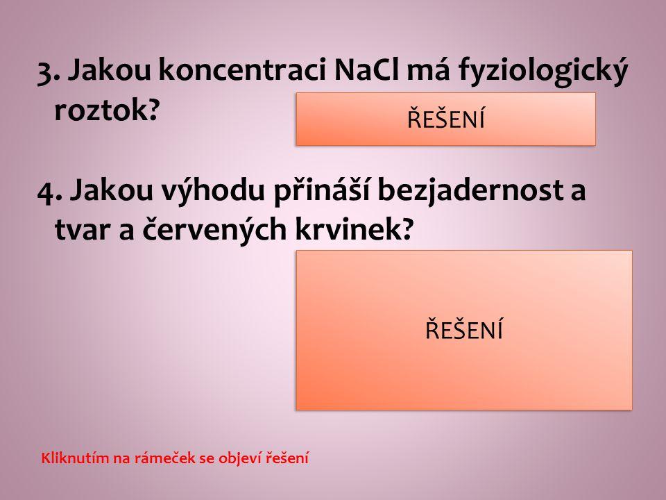 3. Jakou koncentraci NaCl má fyziologický roztok? 4. Jakou výhodu přináší bezjadernost a tvar a červených krvinek? větší plocha pro navázání kyslíku o