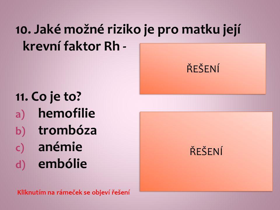 10. Jaké možné riziko je pro matku její krevní faktor Rh - 11. Co je to? a) hemofilie b) trombóza c) anémie d) embólie a)chorobná krvácivost b)tvorba