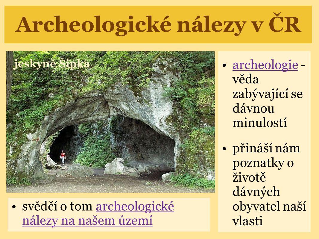 Archeologické nálezy v ČR archeologie - věda zabývající se dávnou minulostíarcheologie přináší nám poznatky o životě dávných obyvatel naší vlasti svěd