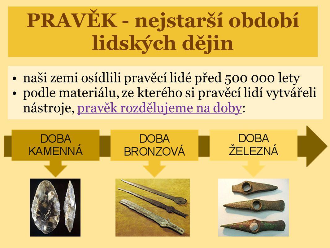PRAVĚK - nejstarší období lidských dějin naši zemi osídlili pravěcí lidé před 500 000 lety podle materiálu, ze kterého si pravěcí lidí vytvářeli nástr