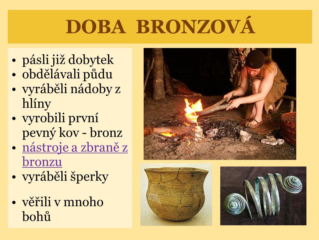 DOBA BRONZOVÁ pásli již dobytek obdělávali půdu vyráběli nádoby z hlíny vyrobili první pevný kov - bronz nástroje a zbraně z bronzunástroje a zbraně z