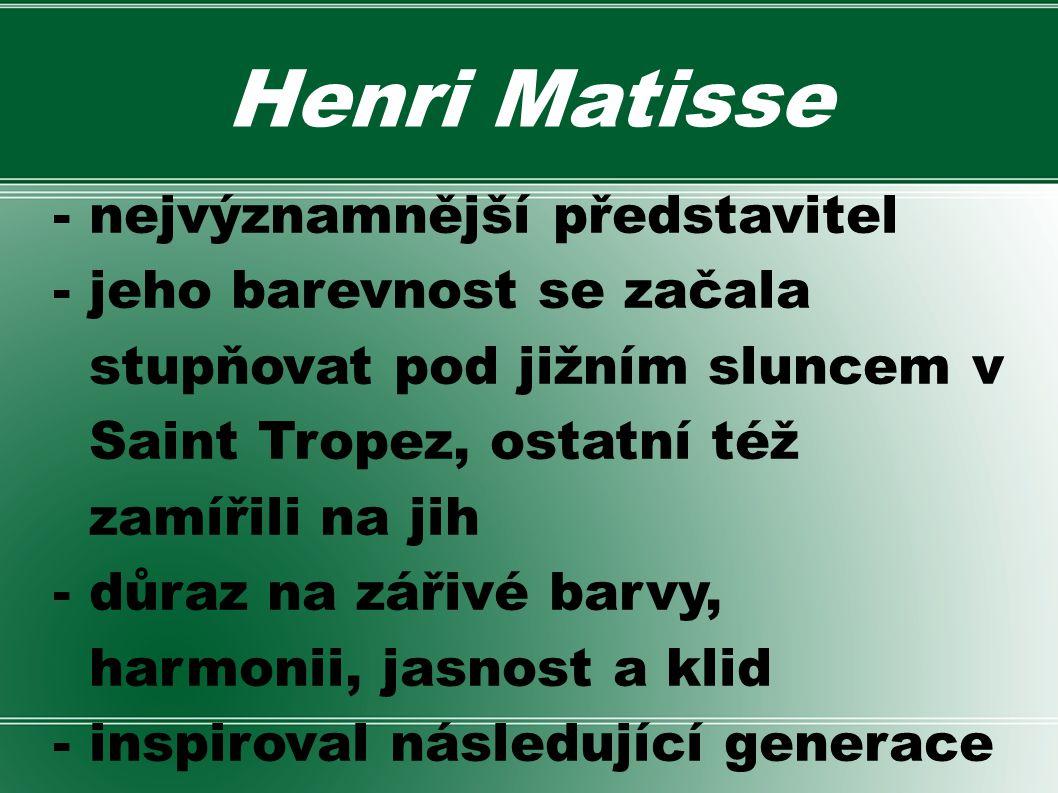 Henri Matisse - nejvýznamnější představitel - jeho barevnost se začala stupňovat pod jižním sluncem v Saint Tropez, ostatní též zamířili na jih - důra