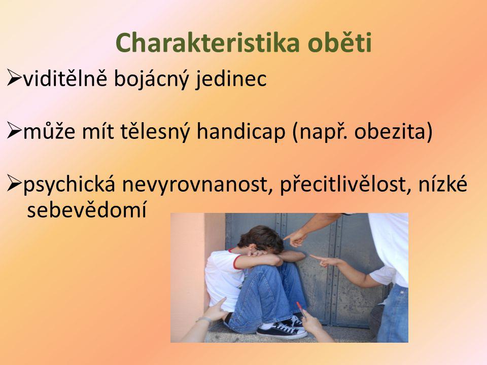 Charakteristika oběti  viditělně bojácný jedinec  může mít tělesný handicap (např. obezita)  psychická nevyrovnanost, přecitlivělost, nízké sebevěd