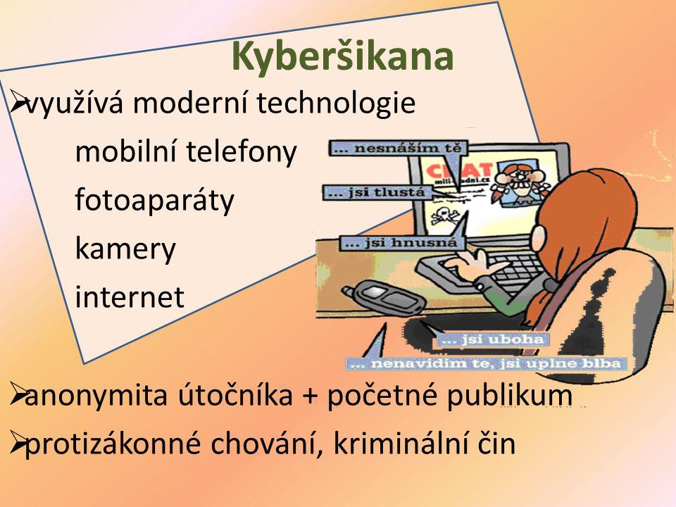 Kyberšikana  využívá moderní technologie mobilní telefony fotoaparáty kamery internet  anonymita útočníka + početné publikum  protizákonné chování,