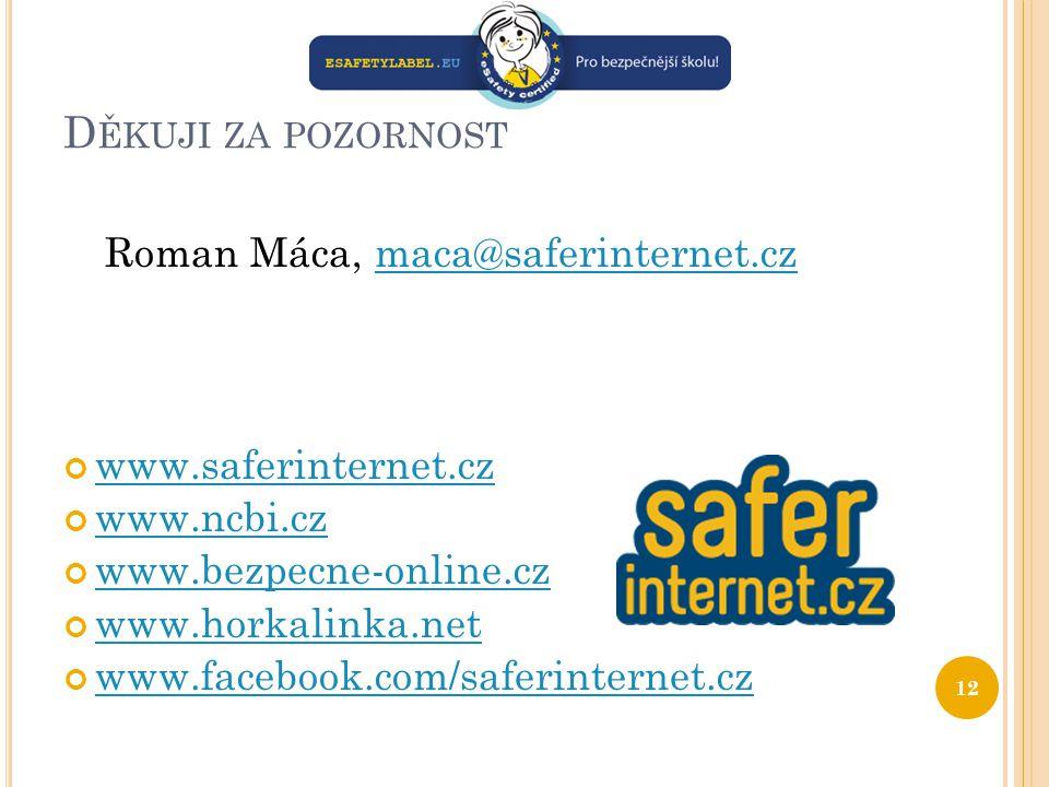 D ĚKUJI ZA POZORNOST Roman Máca, maca@saferinternet.czmaca@saferinternet.cz www.saferinternet.cz www.ncbi.cz www.bezpecne-online.cz www.horkalinka.net www.facebook.com/saferinternet.cz 12