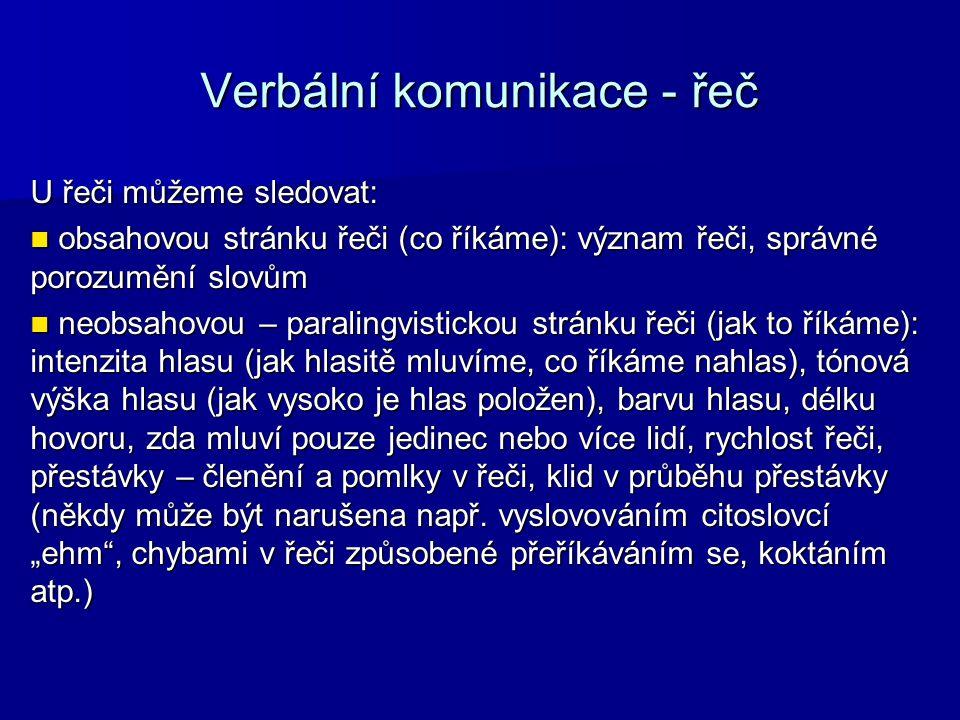 Verbální komunikace - řeč U řeči můžeme sledovat: obsahovou stránku řeči (co říkáme): význam řeči, správné porozumění slovům obsahovou stránku řeči (co říkáme): význam řeči, správné porozumění slovům neobsahovou – paralingvistickou stránku řeči (jak to říkáme): intenzita hlasu (jak hlasitě mluvíme, co říkáme nahlas), tónová výška hlasu (jak vysoko je hlas položen), barvu hlasu, délku hovoru, zda mluví pouze jedinec nebo více lidí, rychlost řeči, přestávky – členění a pomlky v řeči, klid v průběhu přestávky (někdy může být narušena např.